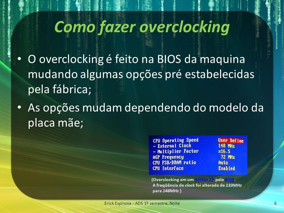 Como fazer overclocking O overclocking é feito na BIOS da maquina mudando algumas opções pré estabelecidas pela fábrica; As opções mudam dependendo do