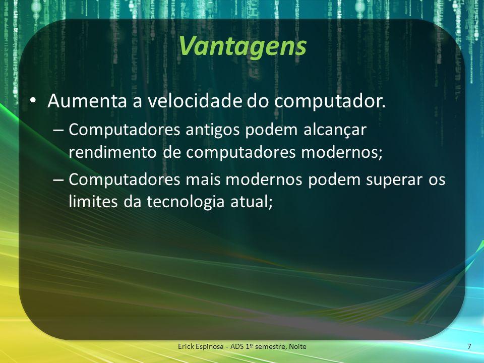 Vantagens Aumenta a velocidade do computador. – Computadores antigos podem alcançar rendimento de computadores modernos; – Computadores mais modernos