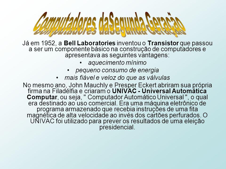 Já em 1952, a Bell Laboratories inventou o Transistor que passou a ser um componente básico na construção de computadores e apresentava as seguintes vantagens: aquecimento mínimo pequeno consumo de energia mais fiável e veloz do que as válvulas No mesmo ano, John Mauchly e Presper Eckert abriram sua própria firma na Filadélfia e criaram o UNIVAC - Universal Automática Computar, ou seja, Computador Automático Universal , o qual era destinado ao uso comercial.