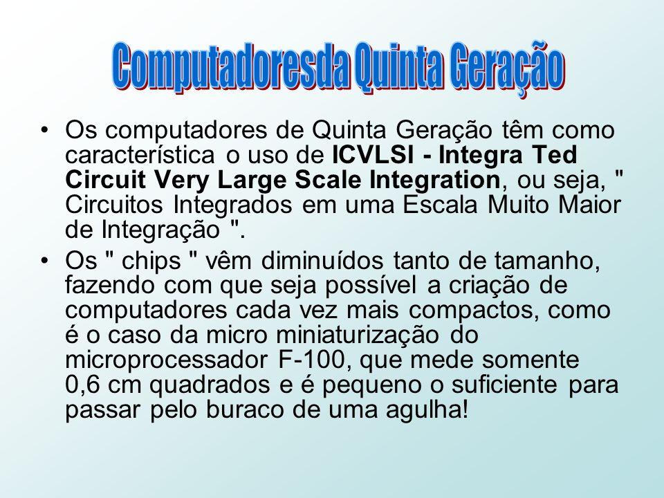 Os computadores de Quinta Geração têm como característica o uso de ICVLSI - Integra Ted Circuit Very Large Scale Integration, ou seja, Circuitos Integrados em uma Escala Muito Maior de Integração .