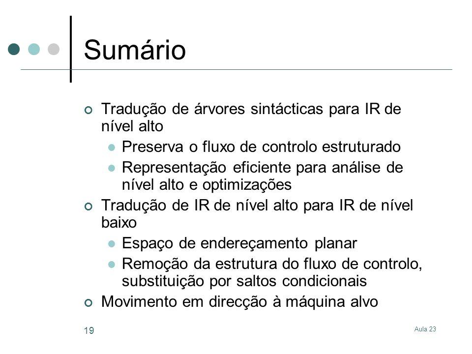 Aula 23 19 Sumário Tradução de árvores sintácticas para IR de nível alto Preserva o fluxo de controlo estruturado Representação eficiente para análise