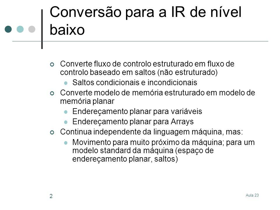 Aula 23 2 Conversão para a IR de nível baixo Converte fluxo de controlo estruturado em fluxo de controlo baseado em saltos (não estruturado) Saltos co