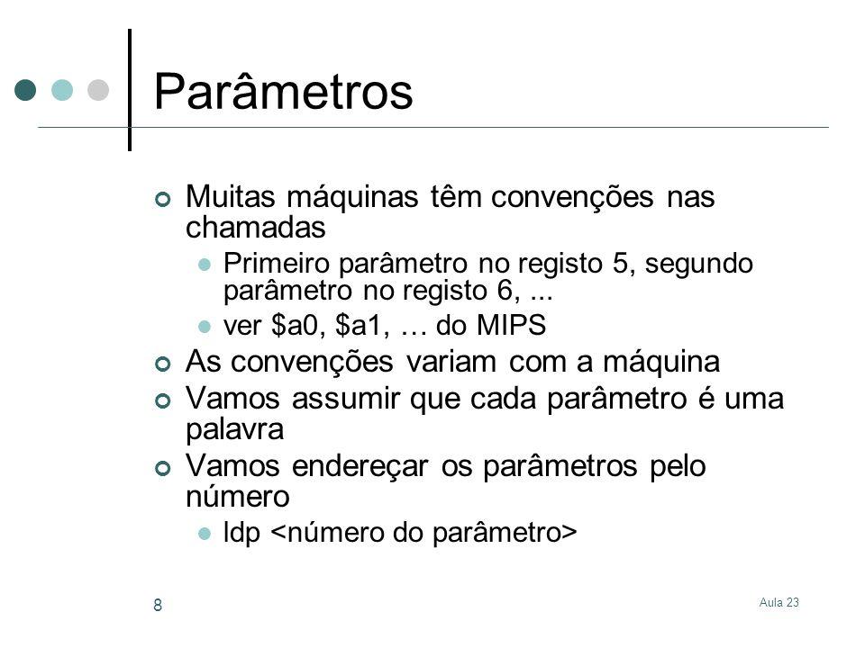 Aula 23 8 Parâmetros Muitas máquinas têm convenções nas chamadas Primeiro parâmetro no registo 5, segundo parâmetro no registo 6,... ver $a0, $a1, … d