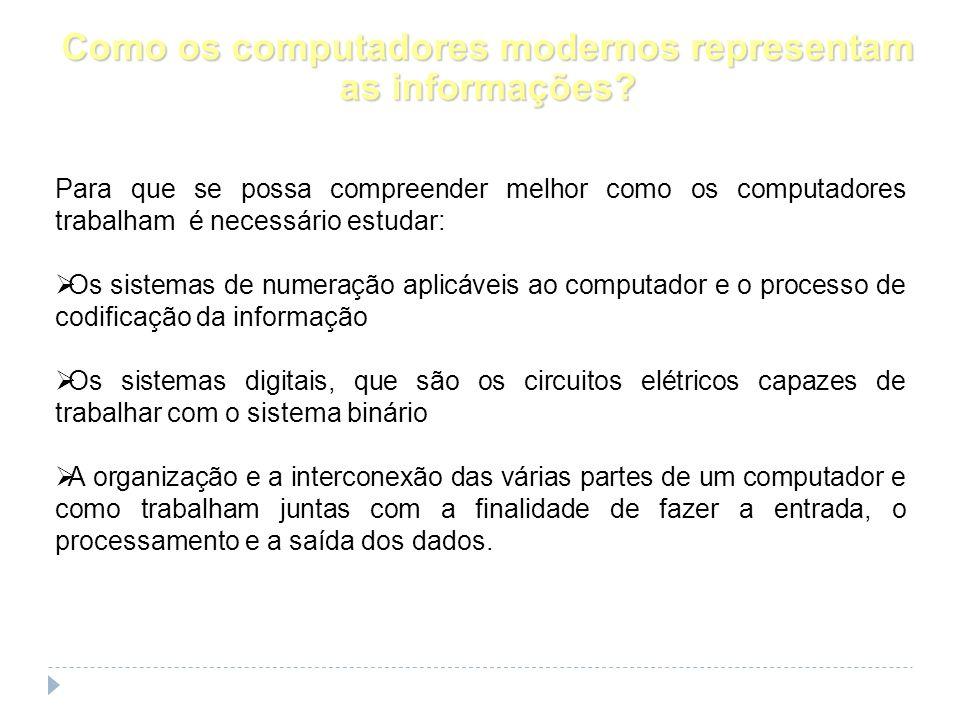 Como os computadores modernos representam as informações? Para que se possa compreender melhor como os computadores trabalham é necessário estudar: Os