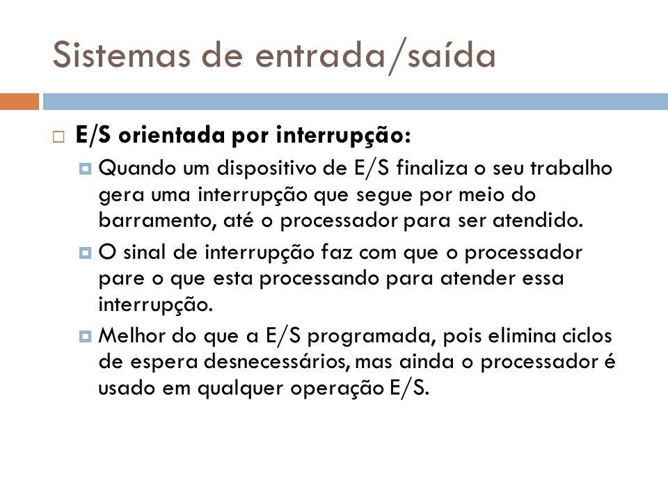 Sistemas de entrada/saída E/S orientada por interrupção: Quando um dispositivo de E/S finaliza o seu trabalho gera uma interrupção que segue por meio