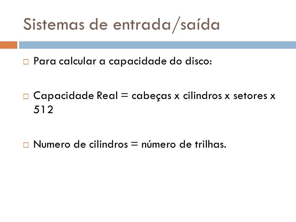 Para calcular a capacidade do disco: Capacidade Real = cabeças x cilindros x setores x 512 Numero de cilindros = número de trilhas.