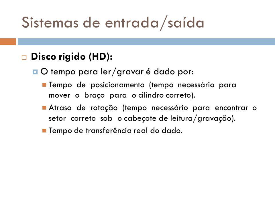 Sistemas de entrada/saída Disco rígido (HD): O tempo para ler/gravar é dado por: Tempo de posicionamento (tempo necessário para mover o braço para o c