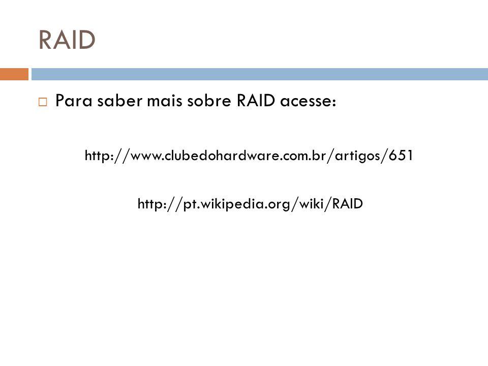 RAID Para saber mais sobre RAID acesse: http://www.clubedohardware.com.br/artigos/651 http://pt.wikipedia.org/wiki/RAID