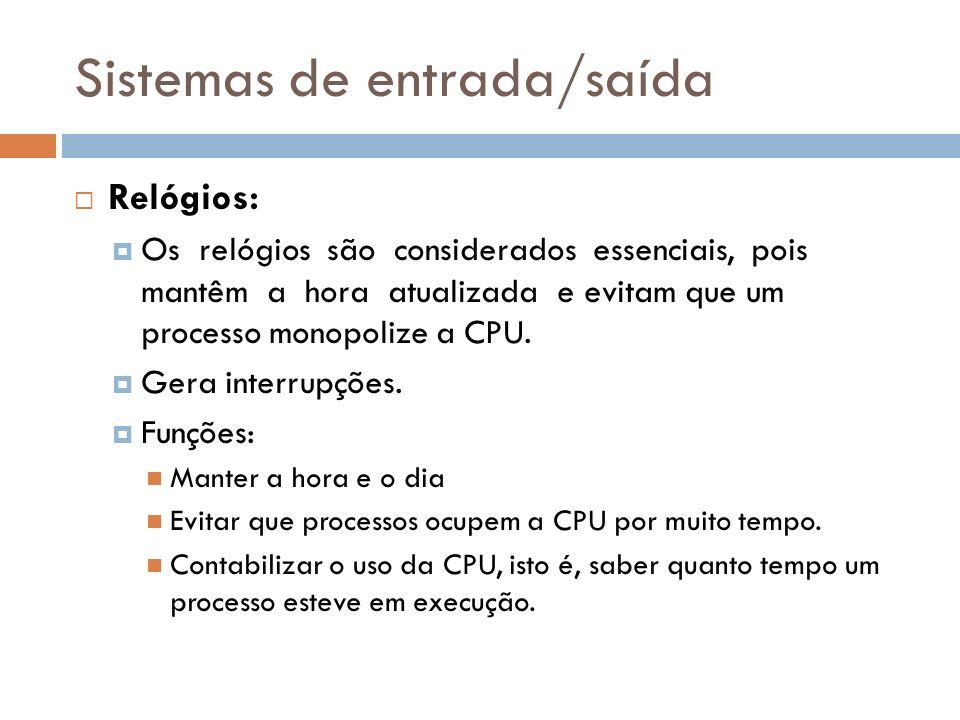 Sistemas de entrada/saída Relógios: Os relógios são considerados essenciais, pois mantêm a hora atualizada e evitam que um processo monopolize a CPU.