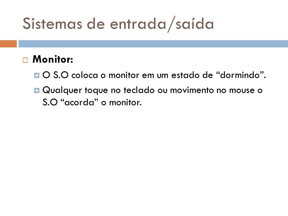 Sistemas de entrada/saída Monitor: O S.O coloca o monitor em um estado de dormindo. Qualquer toque no teclado ou movimento no mouse o S.O acorda o mon