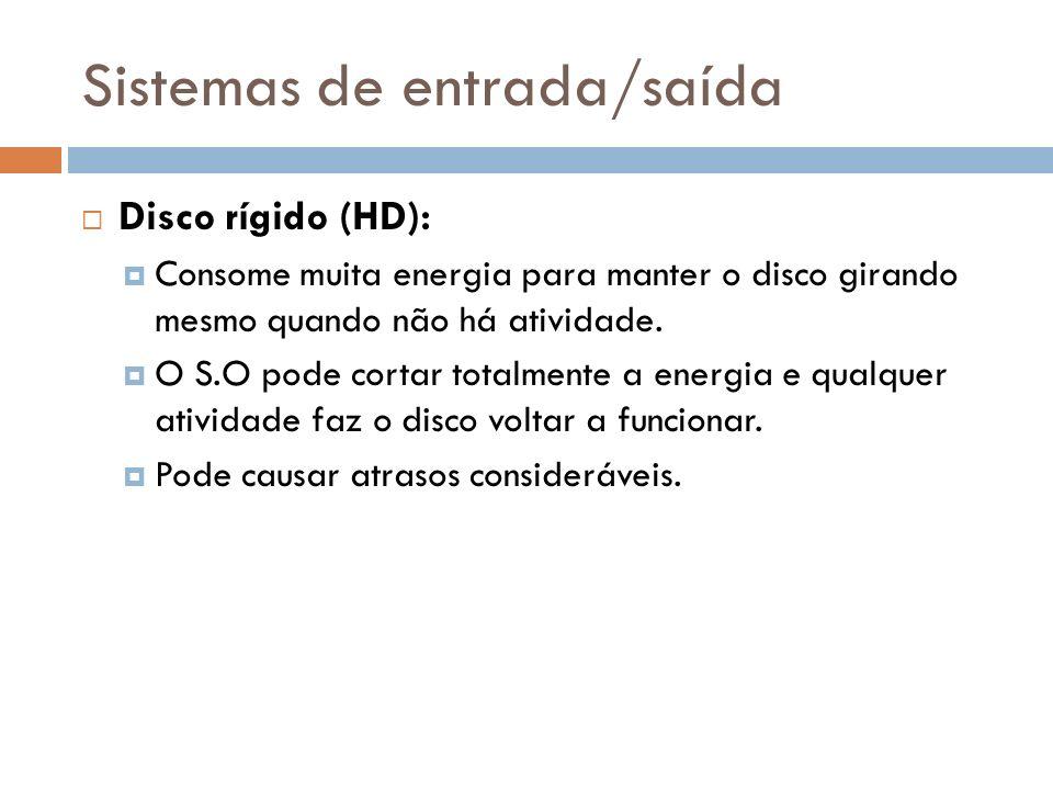 Sistemas de entrada/saída Disco rígido (HD): Consome muita energia para manter o disco girando mesmo quando não há atividade. O S.O pode cortar totalm