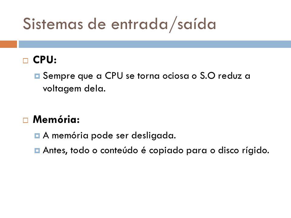 Sistemas de entrada/saída CPU: Sempre que a CPU se torna ociosa o S.O reduz a voltagem dela. Memória: A memória pode ser desligada. Antes, todo o cont