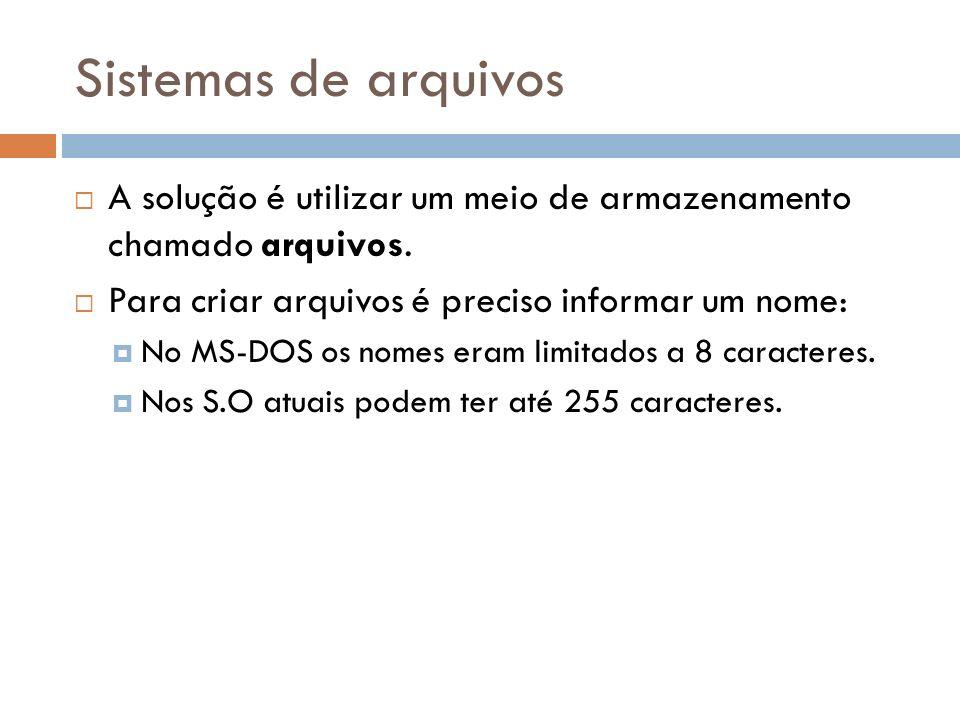 Sistemas de arquivos A solução é utilizar um meio de armazenamento chamado arquivos. Para criar arquivos é preciso informar um nome: No MS-DOS os nome
