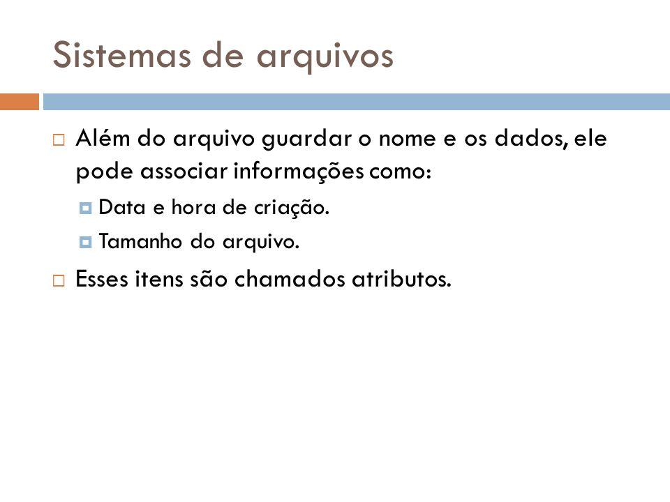 Além do arquivo guardar o nome e os dados, ele pode associar informações como: Data e hora de criação. Tamanho do arquivo. Esses itens são chamados at