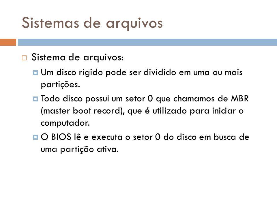 Sistemas de arquivos Sistema de arquivos: Um disco rígido pode ser dividido em uma ou mais partições. Todo disco possui um setor 0 que chamamos de MBR