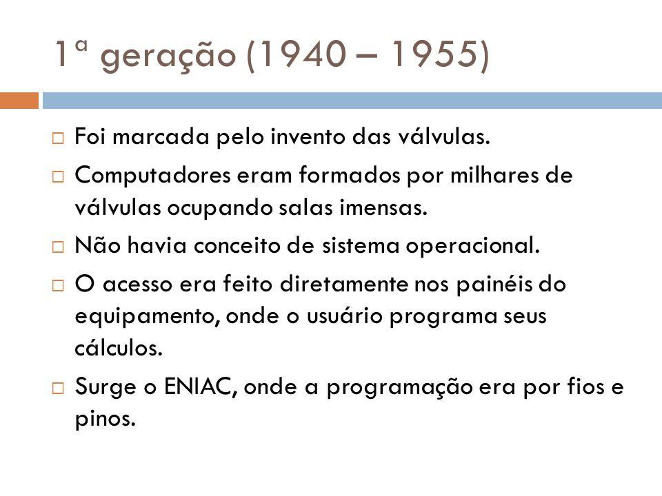 1ª geração (1940 – 1955) Foi marcada pelo invento das válvulas. Computadores eram formados por milhares de válvulas ocupando salas imensas. Não havia