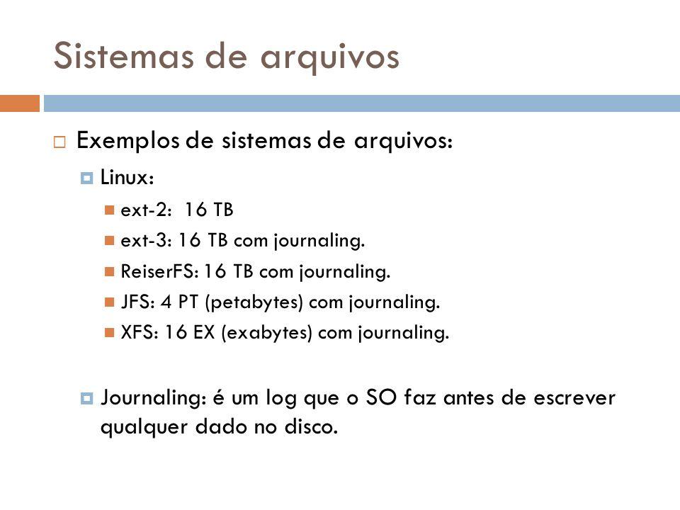Sistemas de arquivos Exemplos de sistemas de arquivos: Linux: ext-2: 16 TB ext-3: 16 TB com journaling. ReiserFS: 16 TB com journaling. JFS: 4 PT (pet