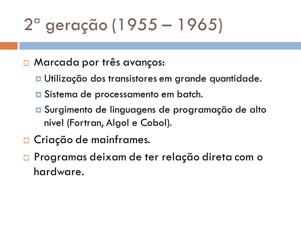 2ª geração (1955 – 1965) Marcada por três avanços: Utilização dos transistores em grande quantidade. Sistema de processamento em batch. Surgimento de