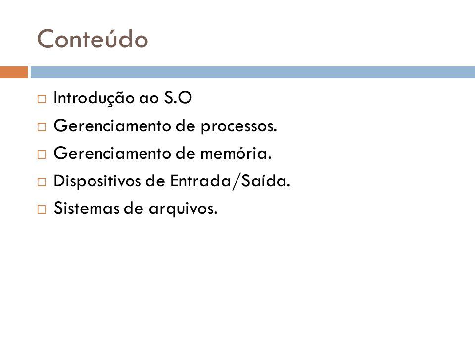 Conteúdo Introdução ao S.O Gerenciamento de processos. Gerenciamento de memória. Dispositivos de Entrada/Saída. Sistemas de arquivos.