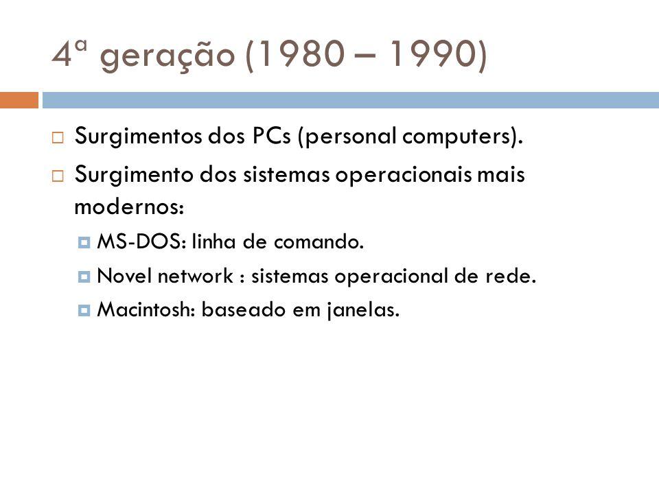 4ª geração (1980 – 1990) Surgimentos dos PCs (personal computers). Surgimento dos sistemas operacionais mais modernos: MS-DOS: linha de comando. Novel