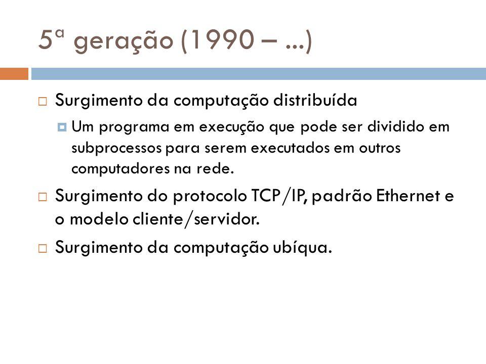5ª geração (1990 –...) Surgimento da computação distribuída Um programa em execução que pode ser dividido em subprocessos para serem executados em out