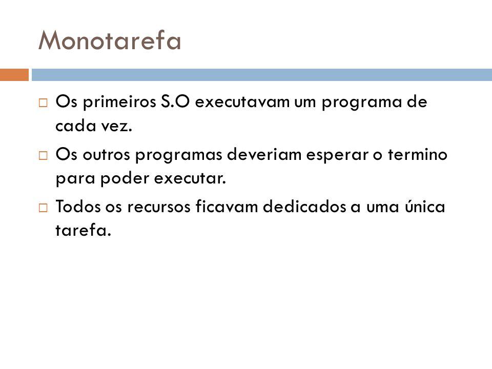 Monotarefa Os primeiros S.O executavam um programa de cada vez. Os outros programas deveriam esperar o termino para poder executar. Todos os recursos