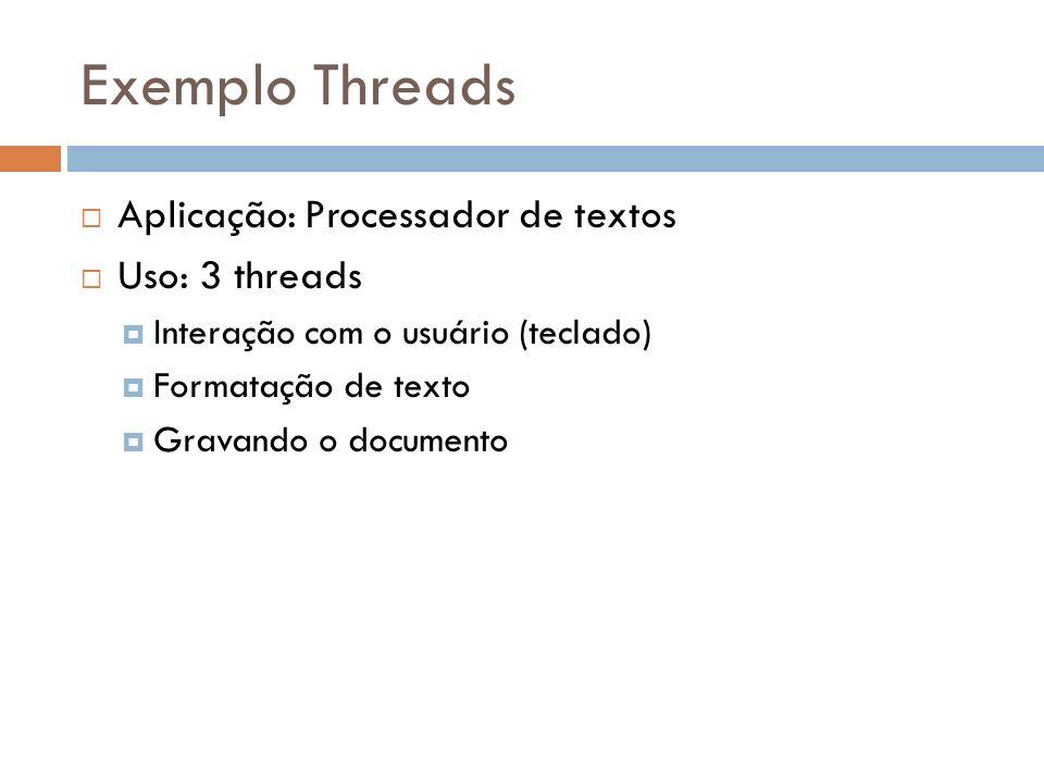 Exemplo Threads Aplicação: Processador de textos Uso: 3 threads Interação com o usuário (teclado) Formatação de texto Gravando o documento