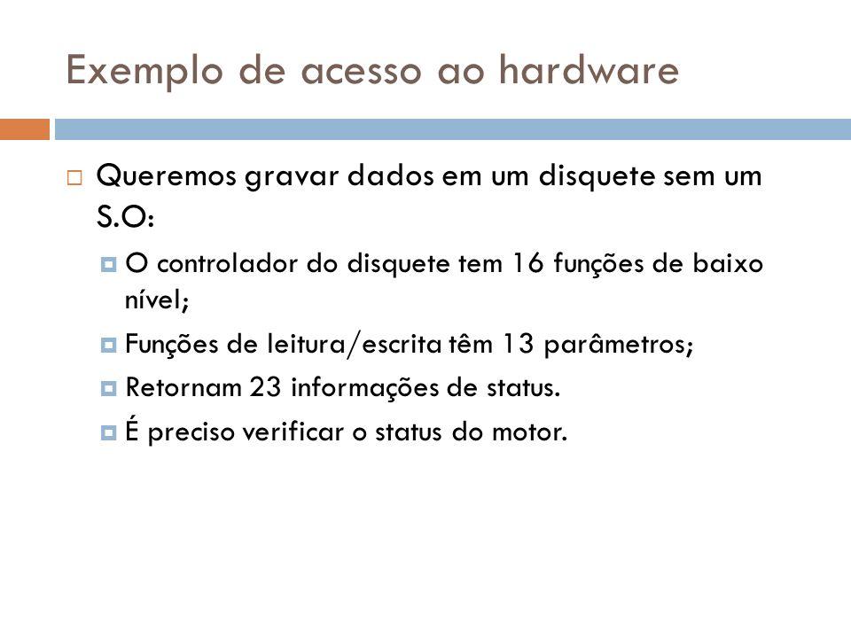 Exemplo de acesso ao hardware Queremos gravar dados em um disquete sem um S.O: O controlador do disquete tem 16 funções de baixo nível; Funções de lei