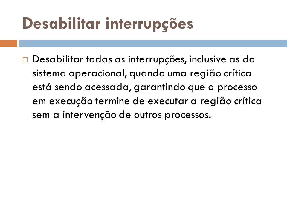 Desabilitar interrupções Desabilitar todas as interrupções, inclusive as do sistema operacional, quando uma região crítica está sendo acessada, garant