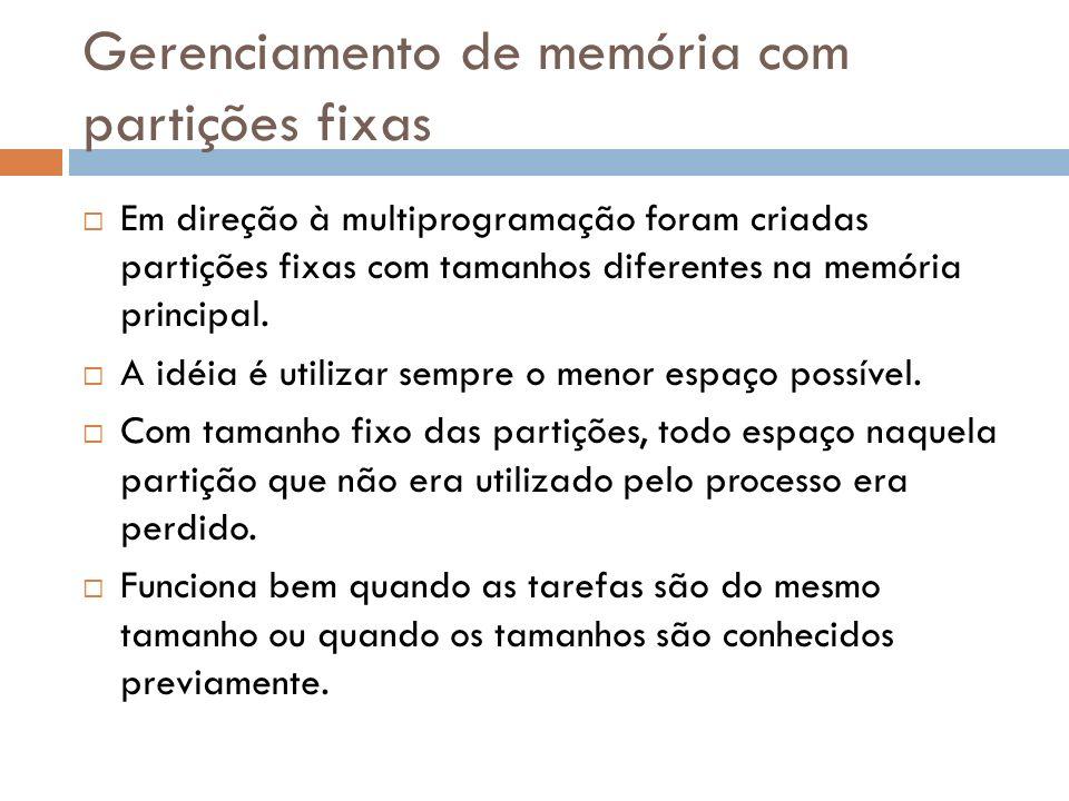 Gerenciamento de memória com partições fixas Em direção à multiprogramação foram criadas partições fixas com tamanhos diferentes na memória principal.