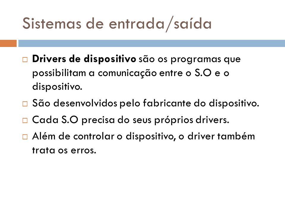 Sistemas de entrada/saída Drivers de dispositivo são os programas que possibilitam a comunicação entre o S.O e o dispositivo. São desenvolvidos pelo f