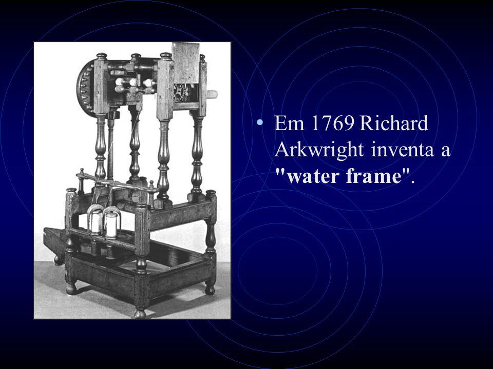 Em 1769 Richard Arkwright inventa a