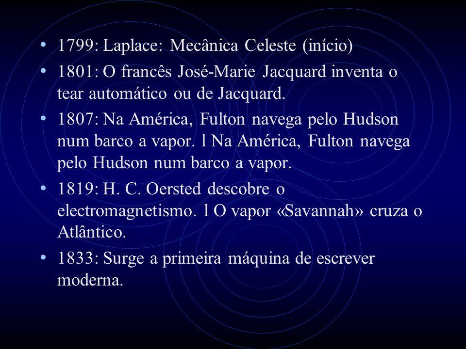 1799: Laplace: Mecânica Celeste (início) 1801: O francês José-Marie Jacquard inventa o tear automático ou de Jacquard. 1807: Na América, Fulton navega