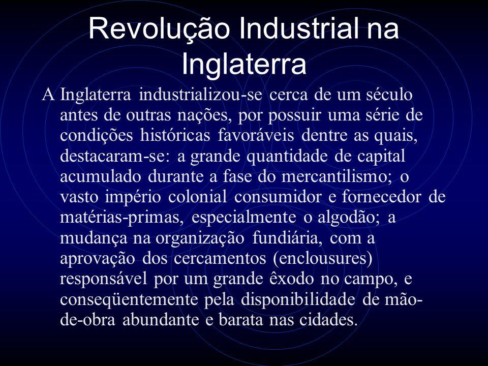 Revolução Industrial na Inglaterra A Inglaterra industrializou-se cerca de um século antes de outras nações, por possuir uma série de condições histór