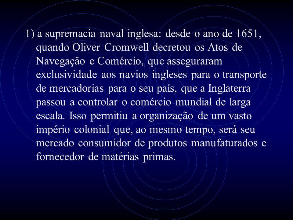 1) a supremacia naval inglesa: desde o ano de 1651, quando Oliver Cromwell decretou os Atos de Navegação e Comércio, que asseguraram exclusividade aos