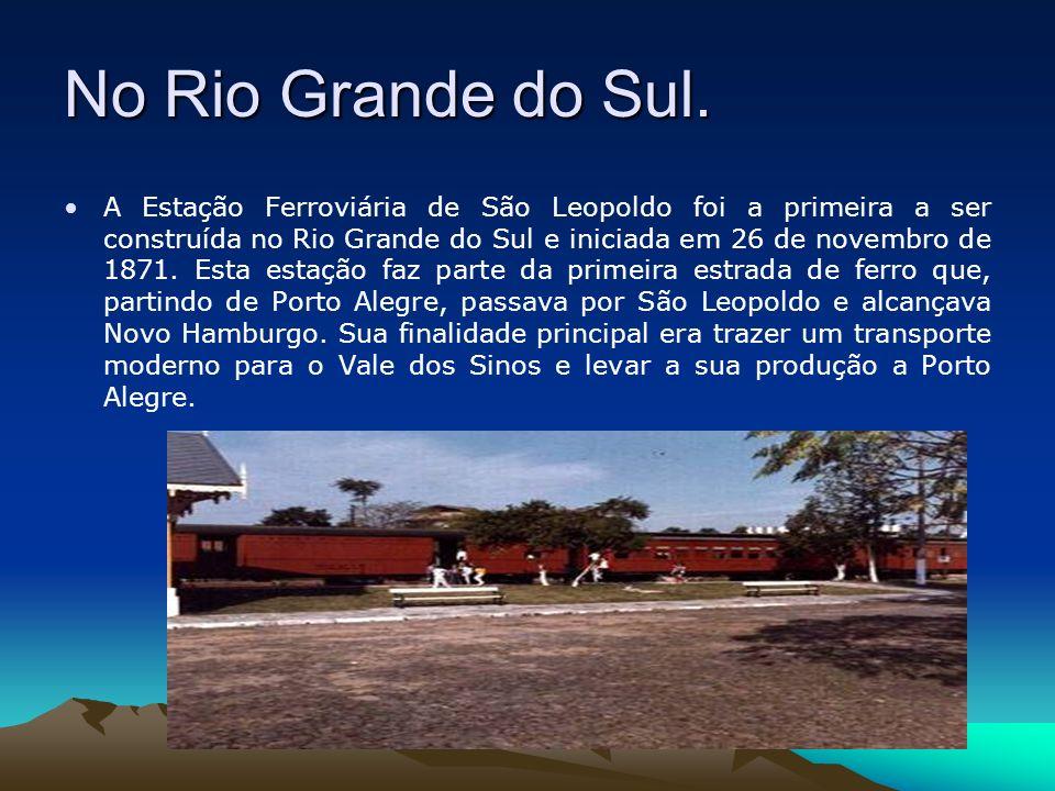 No Rio Grande do Sul. A Estação Ferroviária de São Leopoldo foi a primeira a ser construída no Rio Grande do Sul e iniciada em 26 de novembro de 1871.