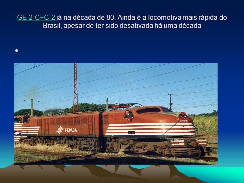 GE 2-C+C-2GE 2-C+C-2 já na década de 80. Ainda é a locomotiva mais rápida do Brasil, apesar de ter sido desativada há uma década GE 2-C+C-2