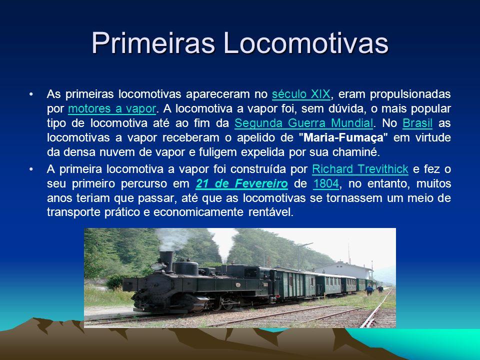 Primeiras Locomotivas As primeiras locomotivas apareceram no século XIX, eram propulsionadas por motores a vapor. A locomotiva a vapor foi, sem dúvida