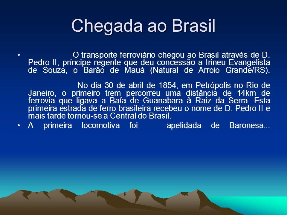 Chegada ao Brasil O transporte ferroviário chegou ao Brasil através de D. Pedro II, príncipe regente que deu concessão a Irineu Evangelista de Souza,