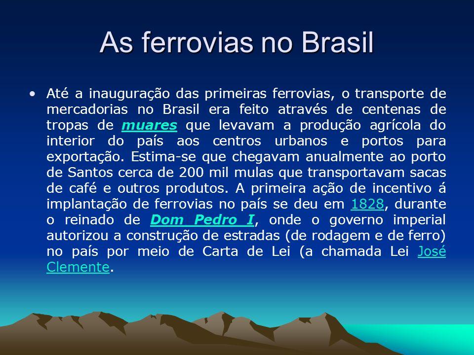 As ferrovias no Brasil Até a inauguração das primeiras ferrovias, o transporte de mercadorias no Brasil era feito através de centenas de tropas de mua