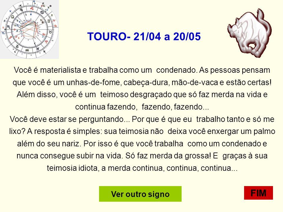 TOURO- 21/04 a 20/05 Você é materialista e trabalha como um condenado.