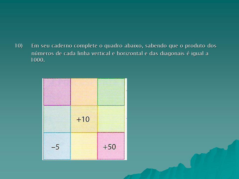 10) Em seu caderno complete o quadro abaixo, sabendo que o produto dos números de cada linha vertical e horizontal e das diagonais é igual a 1000.