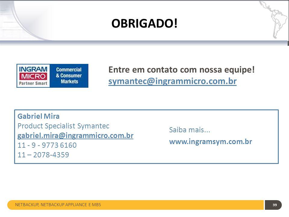 NETBACKUP, NETBACKUP APPLIANCE E MBS 39 OBRIGADO! Entre em contato com nossa equipe! symantec@ingrammicro.com.br Gabriel Mira Product Specialist Syman