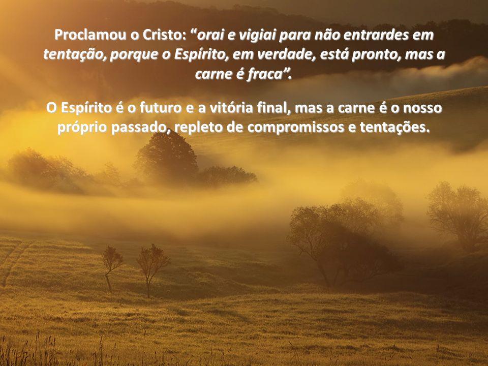Proclamou o Cristo: oraiorai e vigiai para não entrardes em tentação, porque o Espírito, em verdade, está pronto, mas a carne é fraca.