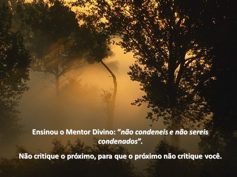 Ensinou o Mentor Divino: nãonão condeneis e não sereis condenados.