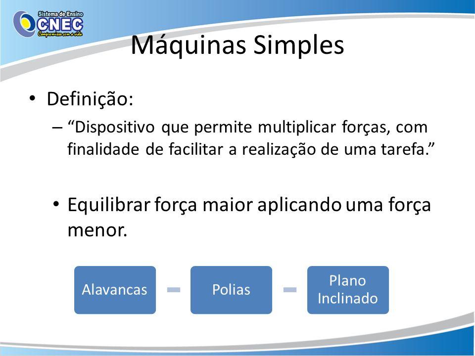 Máquinas Simples Definição: – Dispositivo que permite multiplicar forças, com finalidade de facilitar a realização de uma tarefa. Equilibrar força mai