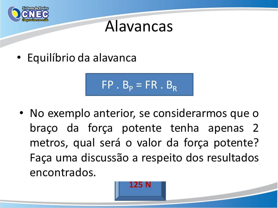 Alavancas Equilíbrio da alavanca Ex: Uma caixa possui uma força resistente de 500 N. Se Br é igual a 1 m e Bp é igual a 4 m, determine a intensidade d