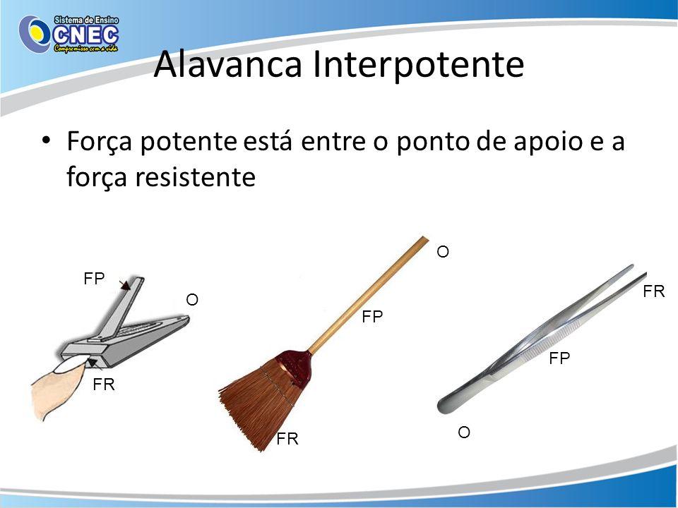 Alavanca Interpotente Força potente está entre o ponto de apoio e a força resistente FP FR O O O