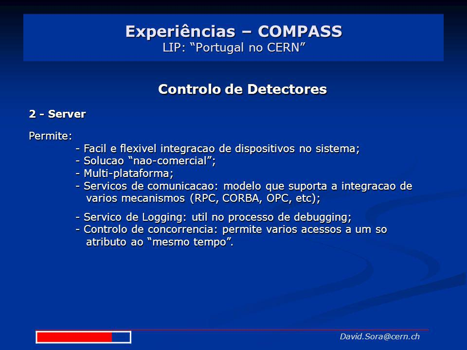 Experiências – COMPASS LIP: Portugal no CERN David.Sora@cern.ch Controlo de Detectores 2 - Server Permite: - Facil e flexivel integracao de dispositiv