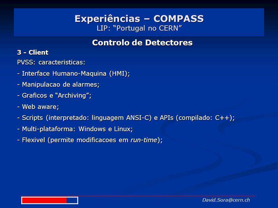 Experiências – COMPASS LIP: Portugal no CERN David.Sora@cern.ch Controlo de Detectores 3 - Client PVSS: caracteristicas: - Interface Humano-Maquina (H